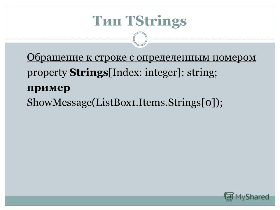 Тип TStrings Обращение к строке с определенным номером property Strings[Index: integer]: string; пример ShowMessage(ListBox1.Items.Strings[0]);