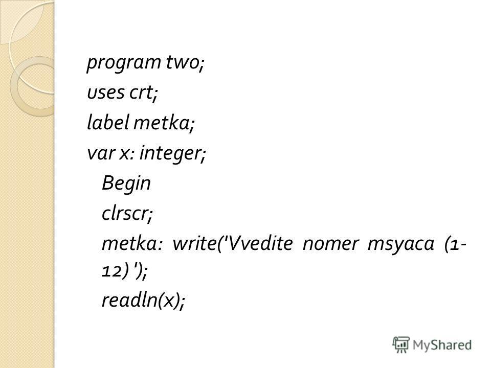 program two; uses crt; label metka; var x: integer; Begin clrscr; metka: write('Vvedite nomer msyaca (1- 12) '); readln(x);