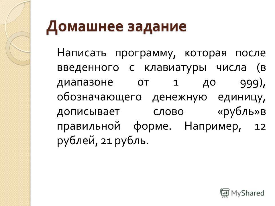 Домашнее задание Написать программу, которая после введенного с клавиатуры числа ( в диапазоне от 1 до 999), обозначающего денежную единицу, дописывает слово « рубль » в правильной форме. Например, 12 рублей, 21 рубль.