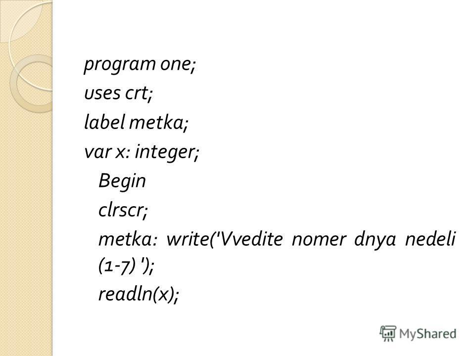 program one; uses crt; label metka; var x: integer; Begin clrscr; metka: write('Vvedite nomer dnya nedeli (1-7) '); readln(x);