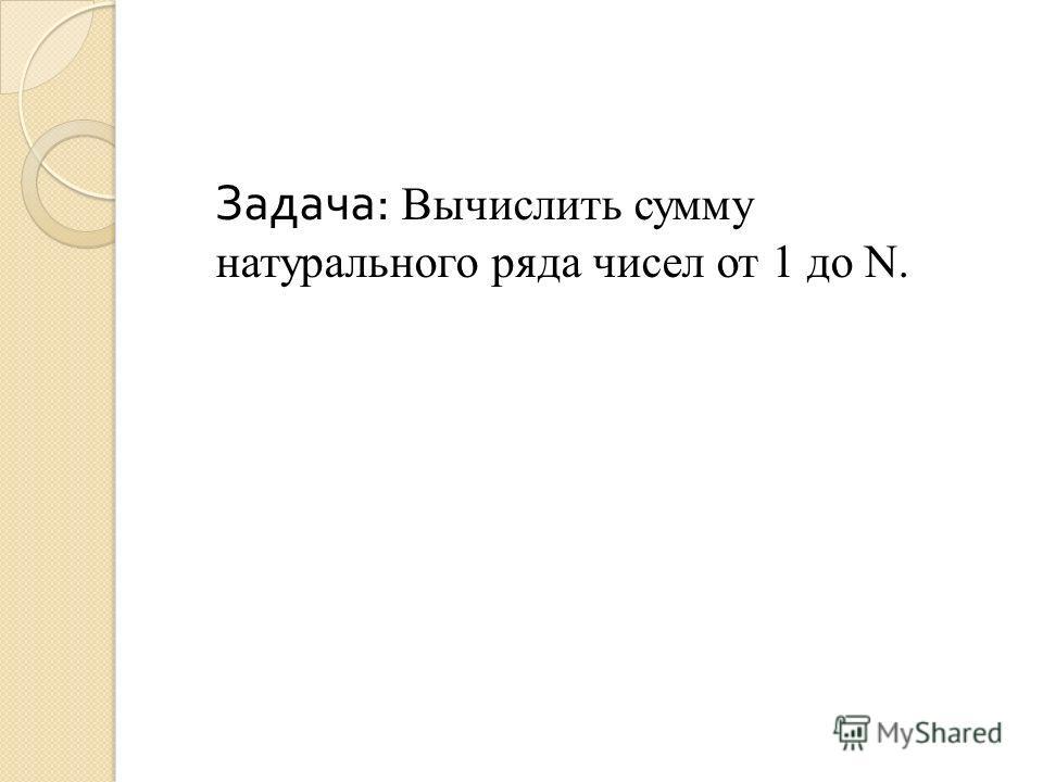 Задача : Вычислить сумму натурального ряда чисел от 1 до N.