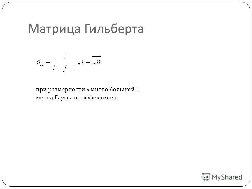 Матрица Гильберта при размерности n много большей 1 метод Гаусса не эффективен