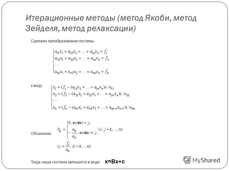 Итерационные методы ( метод Якоби, метод Зейделя, метод релаксации ) Сделаем преобразование системы к виду Обозначим Тогда наша система запишется в виде x=Bx+c