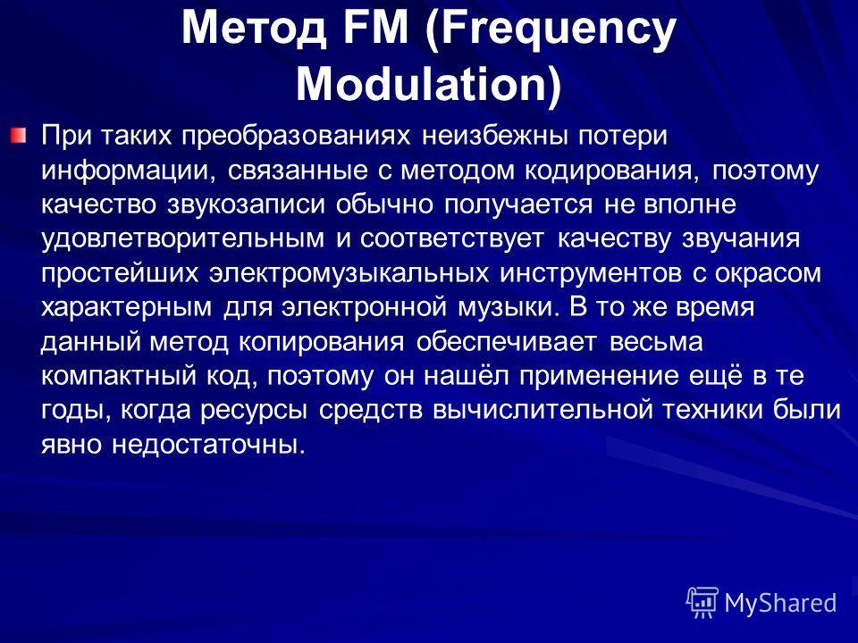 Метод FM (Frequency Modulation) При таких преобразованиях неизбежны потери информации, связанные с методом кодирования, поэтому качество звукозаписи обычно получается не вполне удовлетворительным и соответствует качеству звучания простейших электрому
