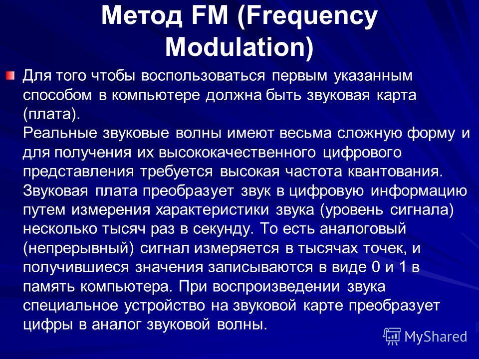 Метод FM (Frequency Modulation) Для того чтобы воспользоваться первым указанным способом в компьютере должна быть звуковая карта (плата). Реальные звуковые волны имеют весьма сложную форму и для получения их высококачественного цифрового представлени