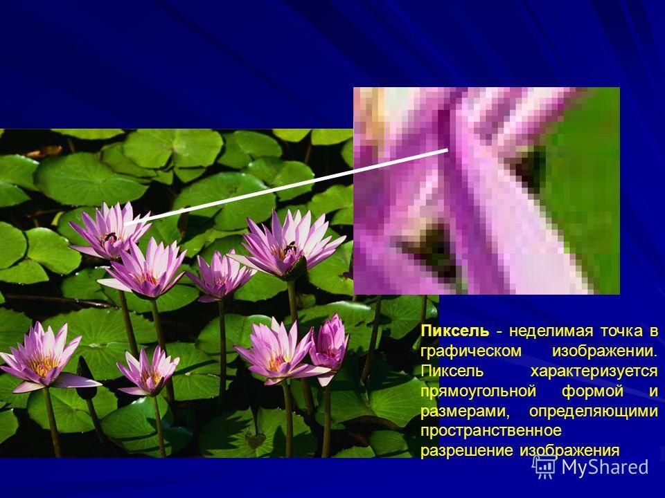 Пиксель - неделимая точка в графическом изображении. Пиксель характеризуется прямоугольной формой и размерами, определяющими пространственное разрешение изображения