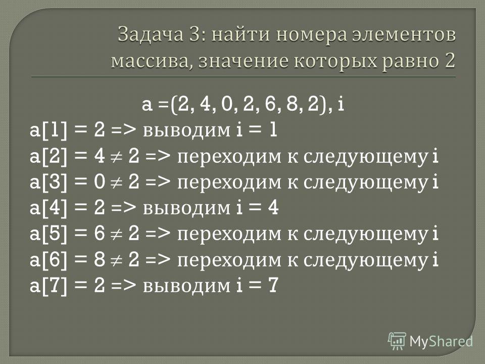 a =(2, 4, 0, 2, 6, 8, 2), i a[1] = 2 => выводим i = 1 a[2] = 4 2 => переходим к следующему i a[3] = 0 2 => переходим к следующему i a[4] = 2 => выводим i = 4 a[5] = 6 2 => переходим к следующему i a[6] = 8 2 => переходим к следующему i a[7] = 2 => вы
