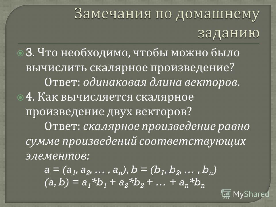 3. Что необходимо, чтобы можно было вычислить скалярное произведение ? Ответ : одинаковая длина векторов. 4. Как вычисляется скалярное произведение двух векторов ? Ответ : скалярное произведение равно сумме произведений соответствующих элементов : a