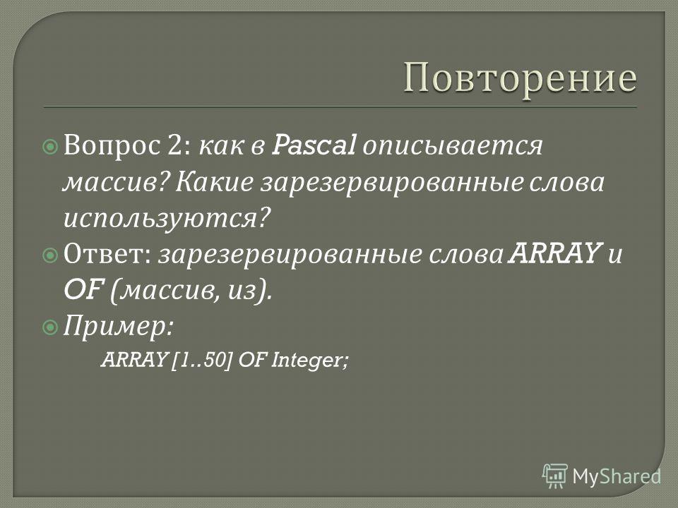 Вопрос 2: как в Pascal описывается массив ? Какие зарезервированные слова используются ? Ответ : зарезервированные слова ARRAY и OF ( массив, из ). Пример : ARRAY [1..50] OF Integer;