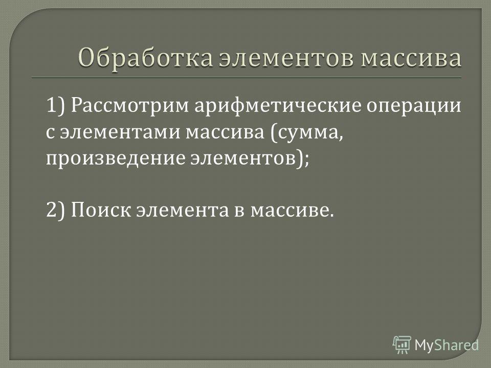 1) Рассмотрим арифметические операции с элементами массива ( сумма, произведение элементов ); 2) Поиск элемента в массиве.