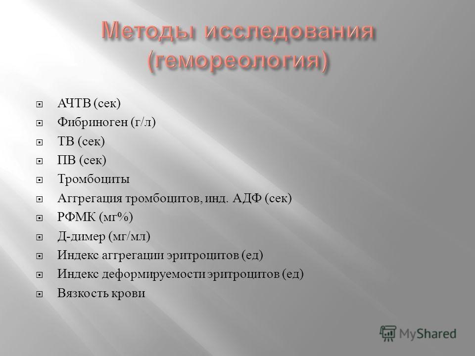 АЧТВ ( сек ) Фибриноген ( г / л ) ТВ ( сек ) ПВ ( сек ) Тромбоциты Аггрегация тромбоцитов, инд. АДФ ( сек ) РФМК ( мг %) Д - димер ( мг / мл ) Индекс аггрегации эритроцитов ( ед ) Индекс деформируемости эритроцитов ( ед ) Вязкость крови