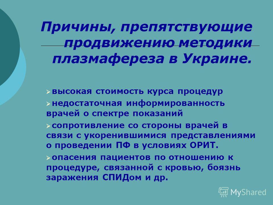 Причины, препятствующие продвижению методики плазмафереза в Украине. высокая стоимость курса процедур недостаточная информированность врачей о спектре показаний сопротивление со стороны врачей в связи с укоренившимися представлениями о проведении ПФ