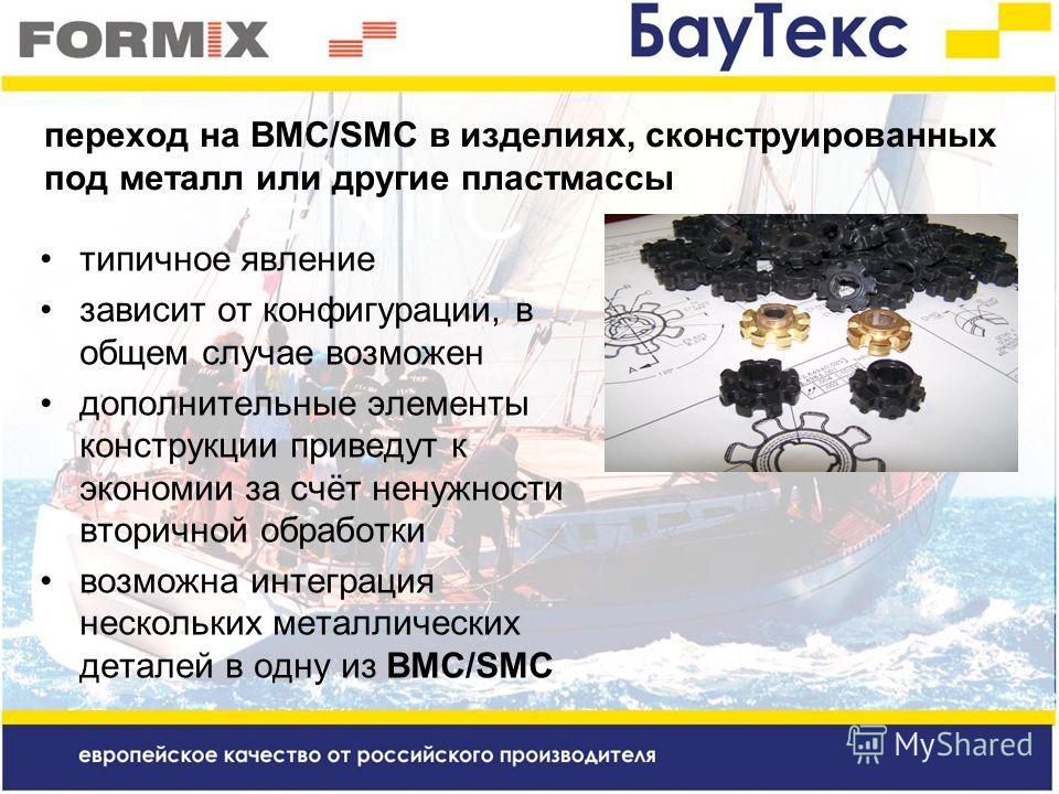 типичное явление зависит от конфигурации, в общем случае возможен дополнительные элементы конструкции приведут к экономии за счёт ненужности вторичной обработки возможна интеграция нескольких металлических деталей в одну из BMC/SMC переход на BMC/SMC