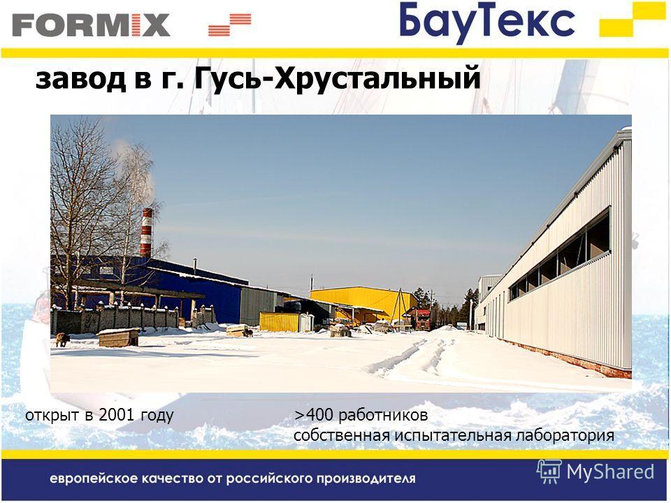 завод в г. Гусь-Хрустальный открыт в 2001 году >400 работников собственная испытательная лаборатория