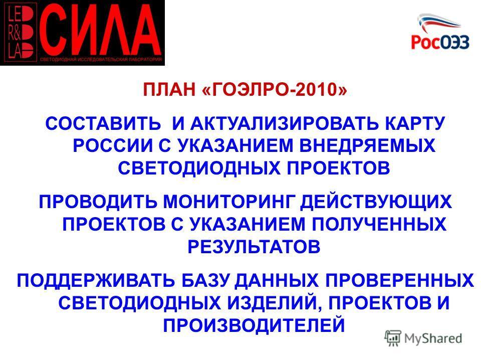 ПЛАН «ГОЭЛРО-2010» СОСТАВИТЬ И АКТУАЛИЗИРОВАТЬ КАРТУ РОССИИ С УКАЗАНИЕМ ВНЕДРЯЕМЫХ СВЕТОДИОДНЫХ ПРОЕКТОВ ПРОВОДИТЬ МОНИТОРИНГ ДЕЙСТВУЮЩИХ ПРОЕКТОВ С УКАЗАНИЕМ ПОЛУЧЕННЫХ РЕЗУЛЬТАТОВ ПОДДЕРЖИВАТЬ БАЗУ ДАННЫХ ПРОВЕРЕННЫХ СВЕТОДИОДНЫХ ИЗДЕЛИЙ, ПРОЕКТОВ