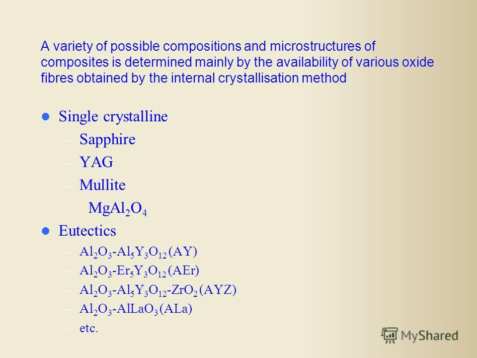 A variety of possible compositions and microstructures of composites is determined mainly by the availability of various oxide fibres obtained by the internal crystallisation method Single crystalline – Sapphire – YAG – Mullite MgAl 2 O 4 Eutectics –