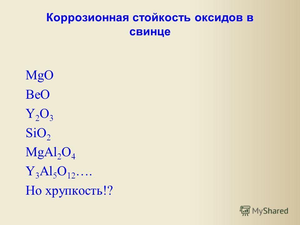 Коррозионная стойкость оксидов в свинце MgO BeO Y 2 O 3 SiO 2 MgAl 2 O 4 Y 3 Al 5 O 12 …. Но хрупкость!?