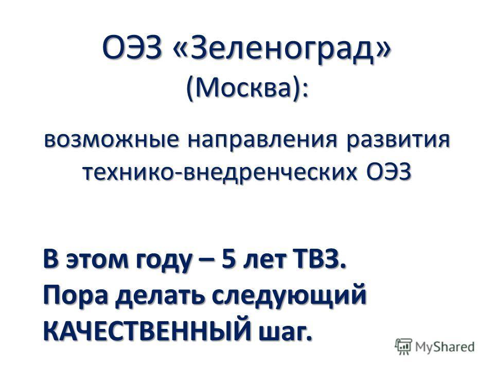 ОЭЗ «Зеленоград» (Москва): возможные направления развития технико-внедренческих ОЭЗ В этом году – 5 лет ТВЗ. Пора делать следующий КАЧЕСТВЕННЫЙ шаг.