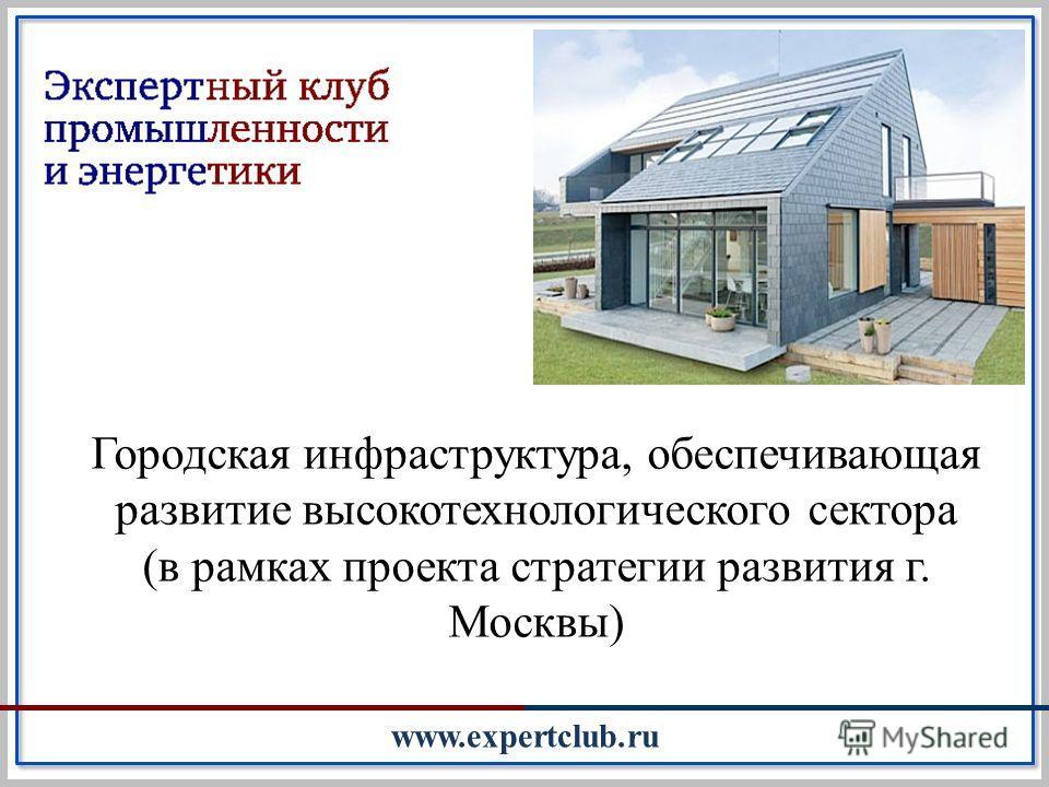 Городская инфраструктура, обеспечивающая развитие высокотехнологического сектора (в рамках проекта стратегии развития г. Москвы) www.expertclub.ru