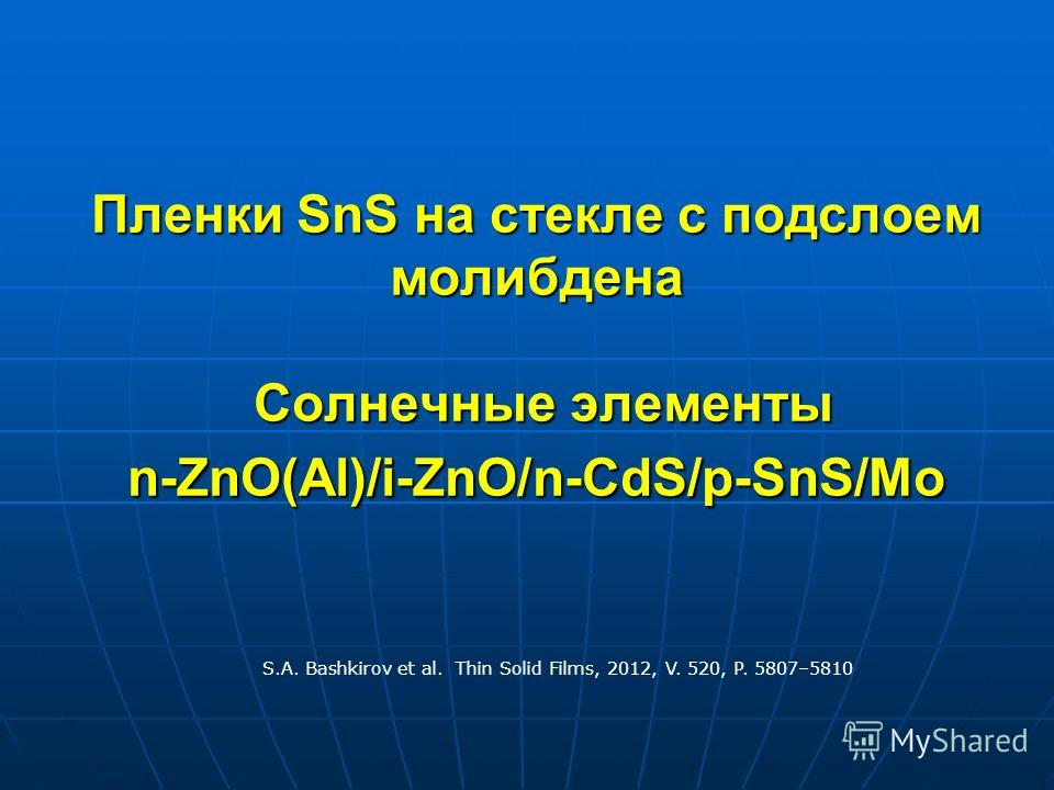 Пленки SnS на стекле с подслоем молибдена Солнечные элементы n-ZnO(Al)/i-ZnO/n-CdS/p-SnS/Mo S.A. Bashkirov et al. Thin Solid Films, 2012, V. 520, P. 5807–5810