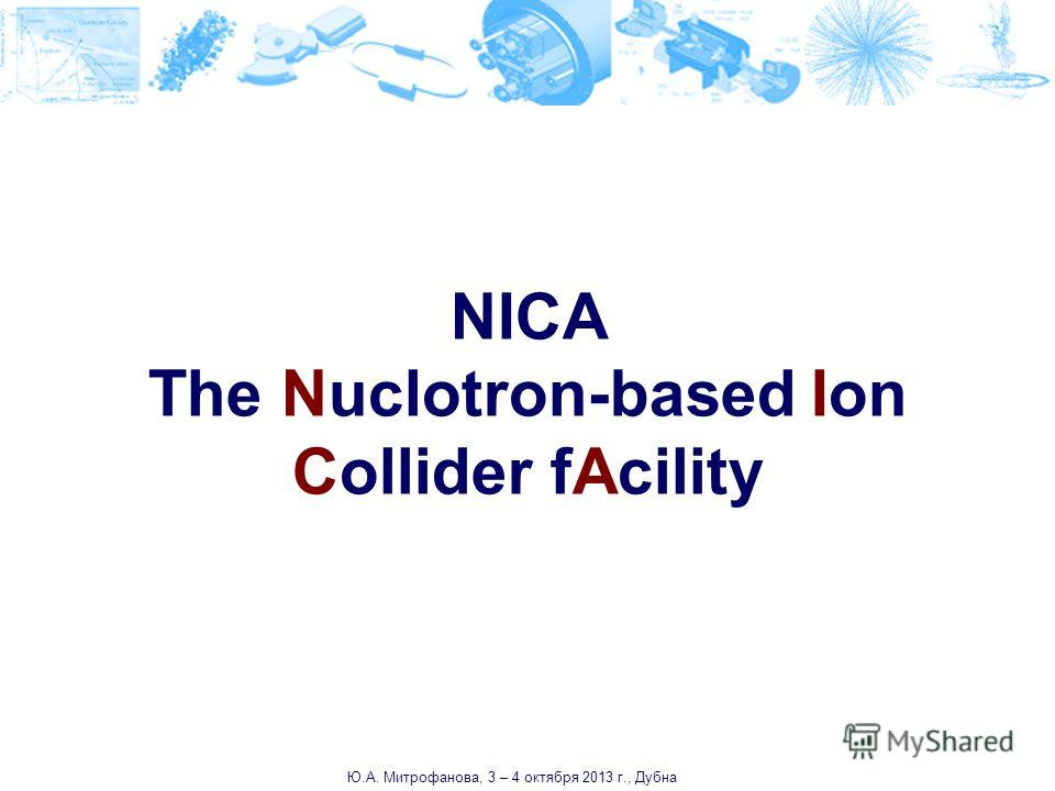 NICA The Nuclotron-based Ion Collider fAcility Ю.А. Митрофанова, 3 – 4 октября 2013 г., Дубна