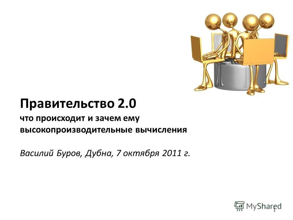 Правительство 2.0 что происходит и зачем ему высокопроизводительные вычисления Василий Буров, Дубна, 7 октября 2011 г. 1