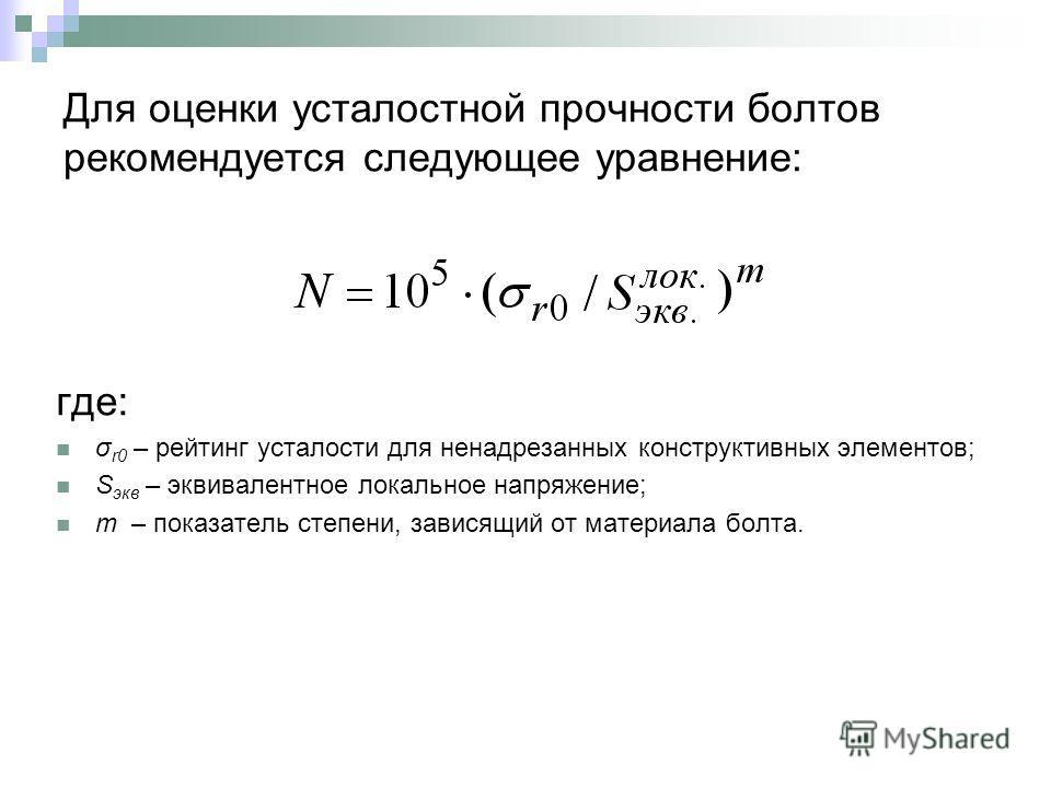 Для оценки усталостной прочности болтов рекомендуется следующее уравнение: где: σ r0 – рейтинг усталости для ненадрезанных конструктивных элементов; S экв – эквивалентное локальное напряжение; m – показатель степени, зависящий от материала болта.