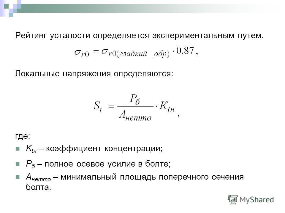Рейтинг усталости определяется экспериментальным путем. где: K tн – коэффициент концентрации; P б – полное осевое усилие в болте; A нетто – минимальный площадь поперечного сечения болта. Локальные напряжения определяются: