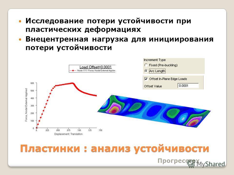 Прогресстех Пластинки : анализ устойчивости Исследование потери устойчивости при пластических деформациях Внецентренная нагрузка для инициирования потери устойчивости