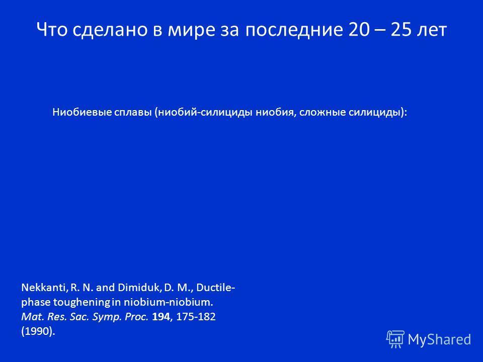 Что сделано в мире за последние 20 – 25 лет Ниобиевые сплавы (ниобий-силициды ниобия, сложные силициды): Nekkanti, R. N. and Dimiduk, D. M., Ductile- phase toughening in niobium-niobium. Mat. Res. Sac. Symp. Proc. 194, 175-182 (1990).