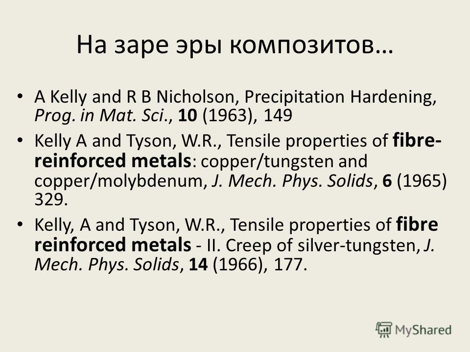 На заре эры композитов… A Kelly and R B Nicholson, Precipitation Hardening, Prog. in Mat. Sci., 10 (1963), 149 Kelly A and Tyson, W.R., Tensile properties of fibre- reinforced metals : copper/tungsten and copper/molybdenum, J. Mech. Phys. Solids, 6 (