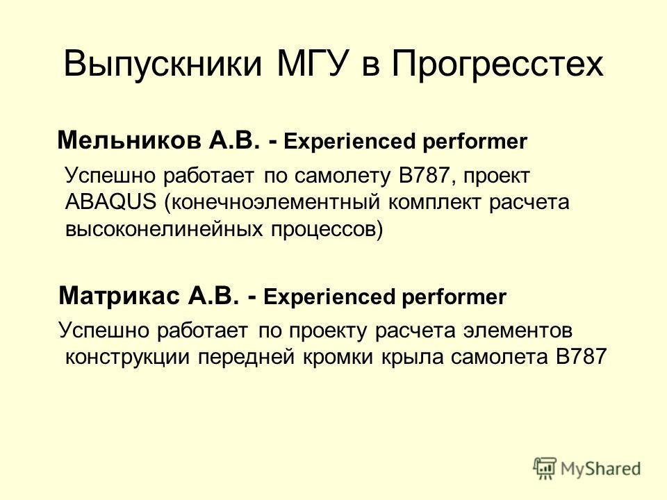 Выпускники МГУ в Прогресстех Мельников А.В. - Experienced performer Успешно работает по самолету В787, проект ABAQUS (конечноэлементный комплект расчета высоконелинейных процессов) Матрикас А.В. - Experienced performer Успешно работает по проекту рас
