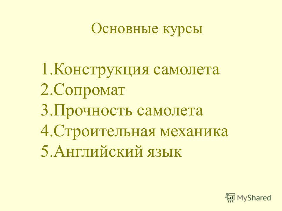 Основные курсы 1.Конструкция самолета 2.Сопромат 3.Прочность самолета 4.Строительная механика 5.Английский язык