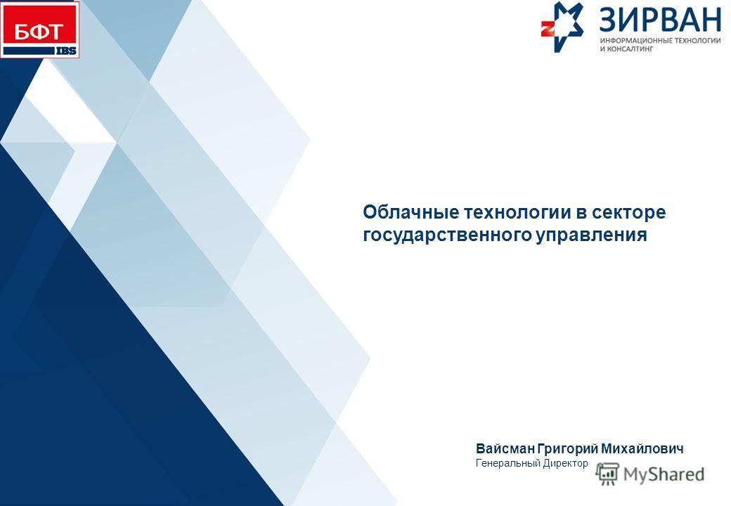 Облачные технологии в секторе государственного управления Вайсман Григорий Михайлович Генеральный Директор