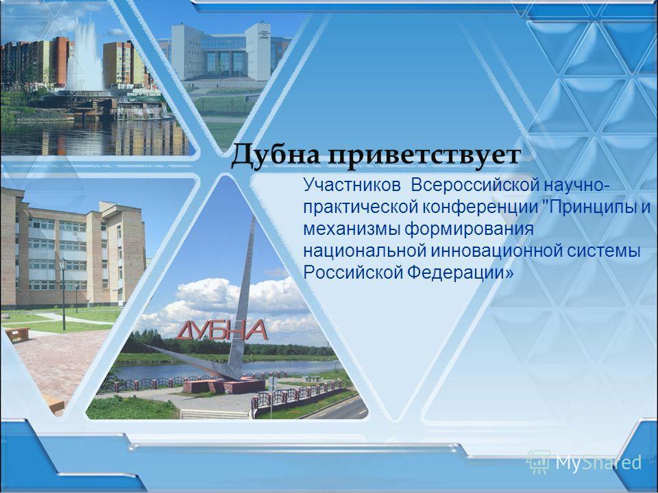 Дубна приветствует Участников Всероссийской научно- практической конференции Принципы и механизмы формирования национальной инновационной системы Российской Федерации»