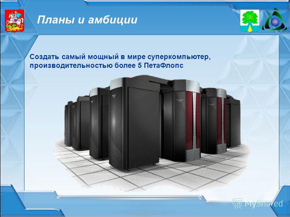Планы и амбиции Создать самый мощный в мире суперкомпьютер, производительностью более 5 ПетаФлопс
