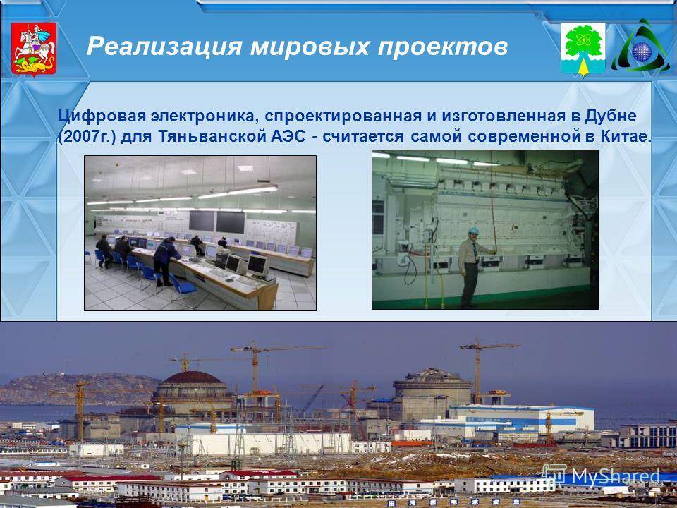 Реализация мировых проектов Цифровая электроника, спроектированная и изготовленная в Дубне (2007г.) для Тяньванской АЭС - считается самой современной в Китае.