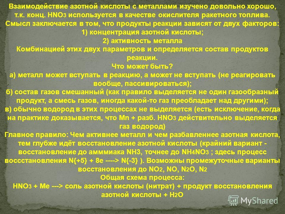 Взаимодействие азотной кислоты с металлами изучено довольно хорошо, т.к. конц. HNO 3 используется в качестве окислителя ракетного топлива. Смысл заключается в том, что продукты реакции зависят от двух факторов: 1) концентрация азотной кислоты; 2) акт