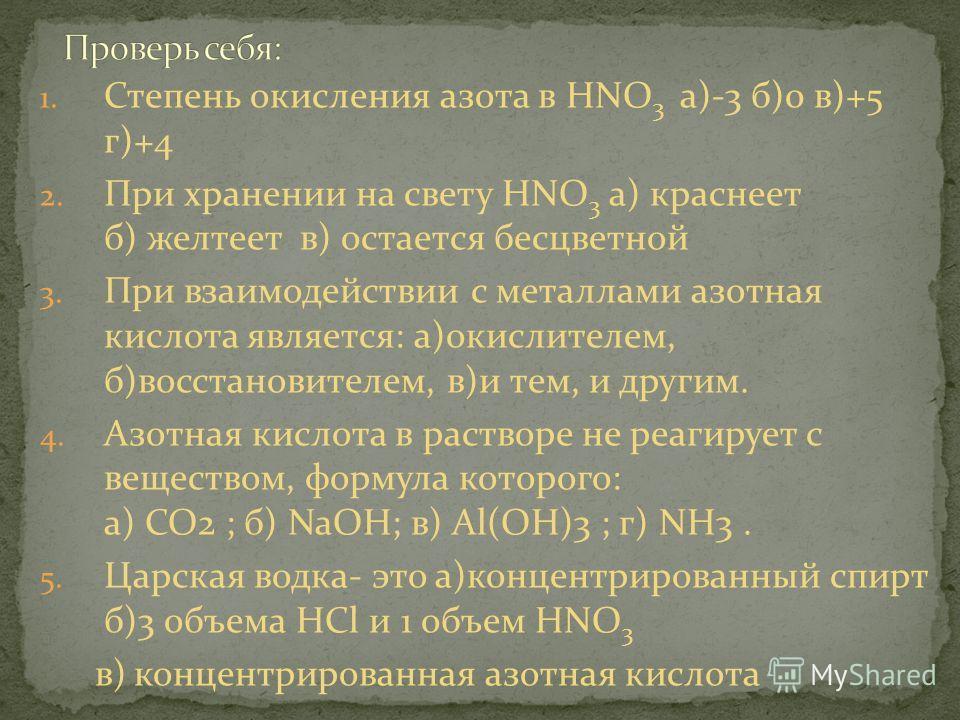 1. Степень окисления азота в HNO 3 а)-3 б)0 в)+5 г)+4 2. При хранении на свету HNO 3 а) краснеет б) желтеет в) остается бесцветной 3. При взаимодействии с металлами азотная кислота является: а)окислителем, б)восстановителем, в)и тем, и другим. 4. Азо