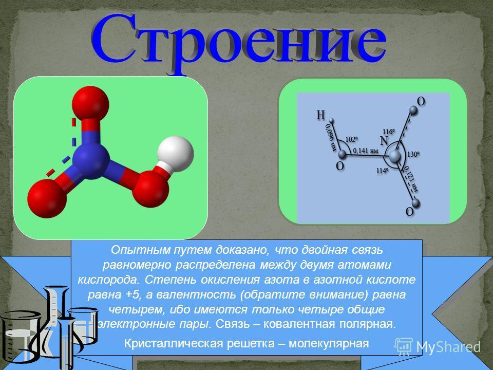 Опытным путем доказано, что двойная связь равномерно распределена между двумя атомами кислорода. Степень окисления азота в азотной кислоте равна +5, а валентность (обратите внимание) равна четырем, ибо имеются только четыре общие электронные пары. Св