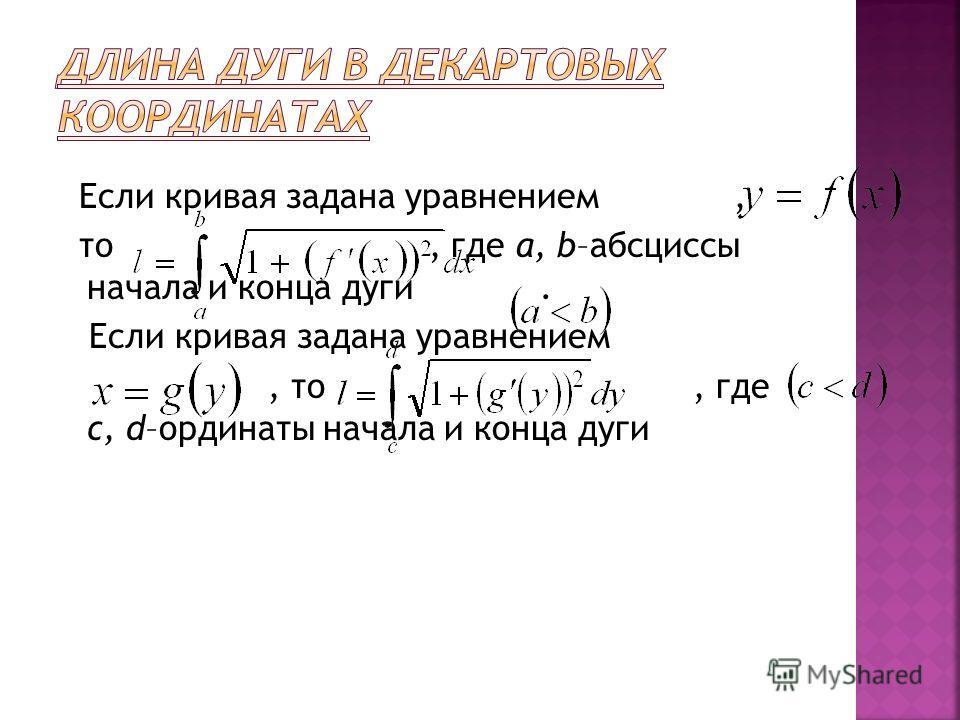 Если кривая задана уравнением, то, где a, b–абсциссы начала и конца дуги. Если кривая задана уравнением, то, где c, d–ординаты начала и конца дуги