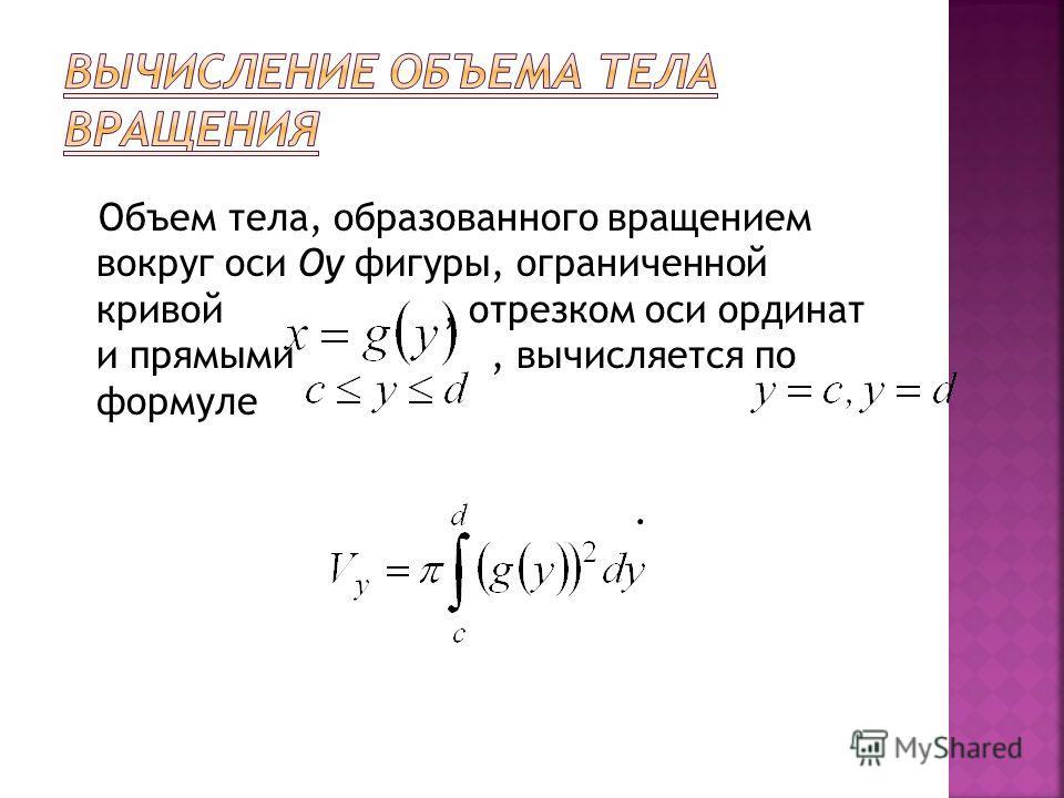 Объем тела, образованного вращением вокруг оси Oy фигуры, ограниченной кривой, отрезком оси ординат и прямыми, вычисляется по формуле.