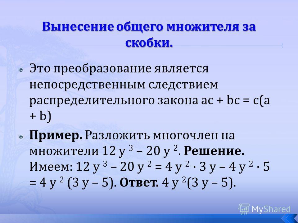 Это преобразование является непосредственным следствием распределительного закона ac + bc = c(a + b) Пример. Разложить многочлен на множители 12 y 3 – 20 y 2. Решение. Имеем: 12 y 3 – 20 y 2 = 4 y 2 · 3 y – 4 y 2 · 5 = 4 y 2 (3 y – 5). Ответ. 4 y 2 (