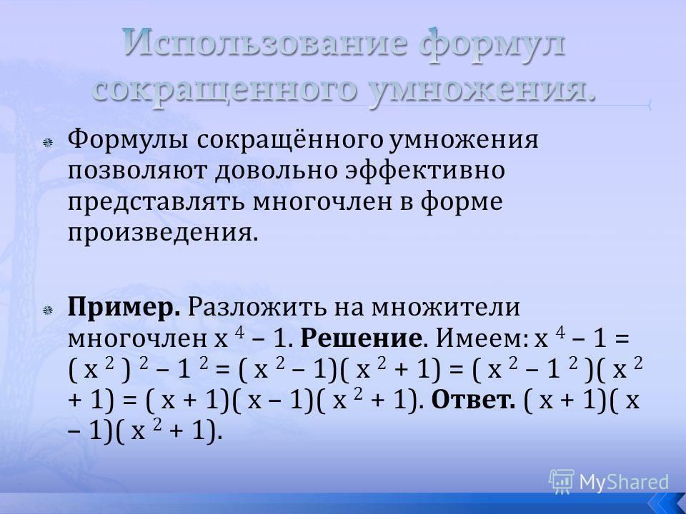 Формулы сокращённого умножения позволяют довольно эффективно представлять многочлен в форме произведения. Пример. Разложить на множители многочлен x 4 – 1. Решение. Имеем: x 4 – 1 = ( x 2 ) 2 – 1 2 = ( x 2 – 1)( x 2 + 1) = ( x 2 – 1 2 )( x 2 + 1) = (
