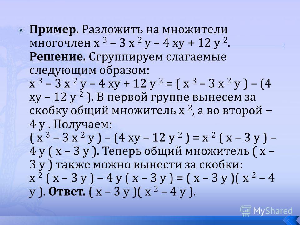 Пример. Разложить на множители многочлен x 3 – 3 x 2 y – 4 xy + 12 y 2. Решение. Сгруппируем слагаемые следующим образом: x 3 – 3 x 2 y – 4 xy + 12 y 2 = ( x 3 – 3 x 2 y ) – (4 xy – 12 y 2 ). В первой группе вынесем за скобку общий множитель x 2, а в
