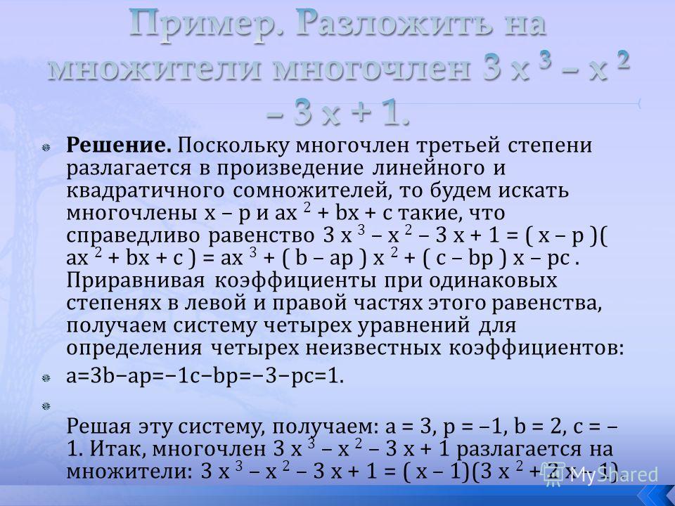 Решение. Поскольку многочлен третьей степени разлагается в произведение линейного и квадратичного сомножителей, то будем искать многочлены x – p и ax 2 + bx + c такие, что справедливо равенство 3 x 3 – x 2 – 3 x + 1 = ( x – p )( ax 2 + bx + c ) = ax
