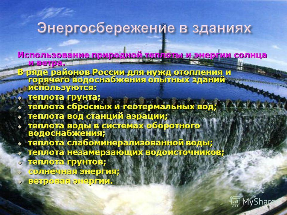 Использование природной теплоты и энергии солнца и ветра. В ряде районов России для нужд отопления и горячего водоснабжения опытных зданий используются: теплота грунта; теплота грунта; теплота сбросных и геотермальных вод; теплота сбросных и геотерма
