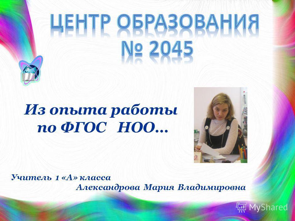 Из опыта работы по ФГОС НОО… Учитель 1 «А» класса Александрова Мария Владимировна