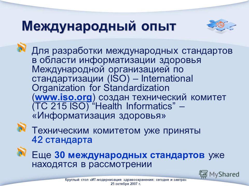 Круглый стол «ИТ-модернизация здравоохранения: сегодня и завтра» 25 октября 2007 г. Международный опыт Для разработки международных стандартов в области информатизации здоровья Международной организацией по стандартизации (ISO) – International Organi