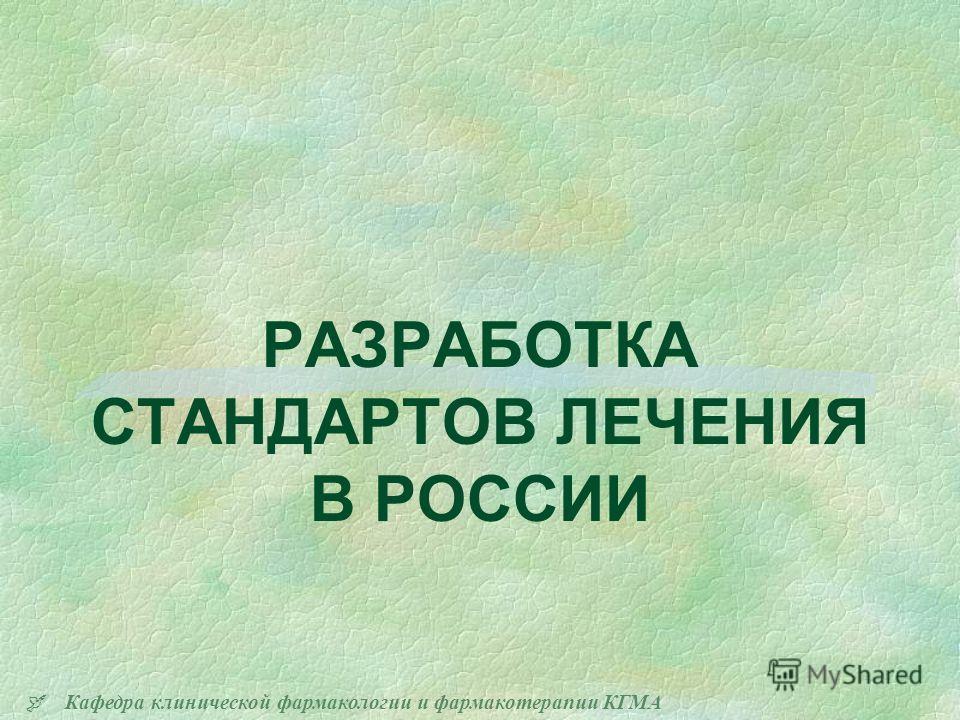 Кафедра клинической фармакологии и фармакотерапии КГМА РАЗРАБОТКА СТАНДАРТОВ ЛЕЧЕНИЯ В РОССИИ